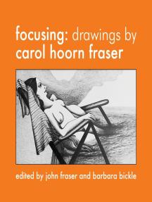 Focusing: Drawings by Carol Hoorn Fraser