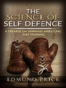 The Science of Self Defence: A Treatise on Sparring and Wrestling, Including Complete Instructions in Training and Physical Development