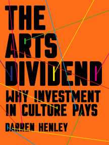 Arts Dividend: Why Investment in Culture Pays