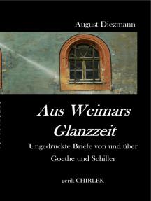 Aus Weimars Glanzzeit: Ungedruckte Briefe von und über  Goethe und Schiller, nebst einer Auswahl ungedruckter vertraulicher Schreiben von Goethe's Collegen, Geh. Rath v. Voigt.