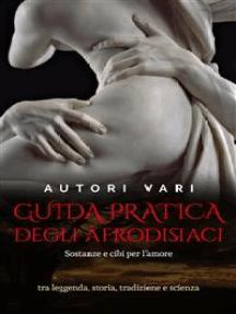 Guida pratica degli afrodisiaci - sostanze e cibi per l'amore tra leggenda e storia, tradizione e scienza