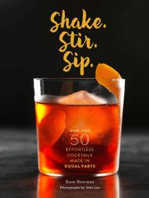 Shake. Stir. Sip.: More than 50 Effortless Cocktails Made in Equal Parts