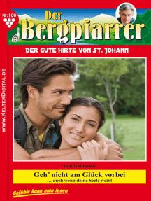 Der Bergpfarrer 100 – Heimatroman: Geh' nicht am Glück vorbei