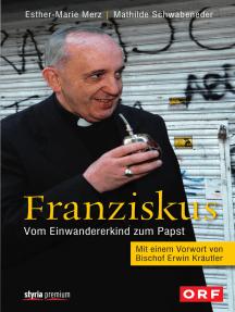 Franziskus: Vom Einwandererkind zum Papst Mit einem Vorwort von Bischof Erwin Kräutler