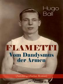 FLAMETTI - Vom Dandysmus der Armen (Autobiografischer Roman): Persönliche Erfahrungen des deutschen Schriftstellers und Mitgründers der Züricher Dada-Bewegung im Varietéwelt