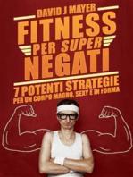 Fitness per Super Negati - 7 potenti strategie per un corpo magro, sexy e in forma