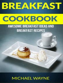 Breakfast Cookbook: Awesome Breakfast Ideas And Breakfast Recipes