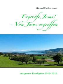 Ergreife Jesus! - Von Jesus ergriffen: Aargauer Predigten 2010-2016