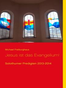 Jesus ist das Evangelium!: Solothurner Predigten 2013-2014