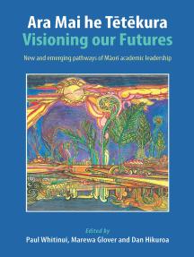 Ara Mai he Tetekura: Visioning Our Futures: New and Emerging Pathways of Maori Academic Leadership