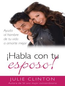 ¡Habla con tu esposo!: Ayuda al hombre de tu vida a amarte mejor