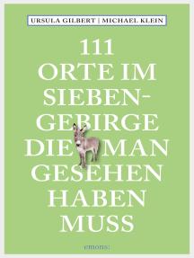 111 Orte im Siebengebirge, die man gesehen haben muss: Reiseführer