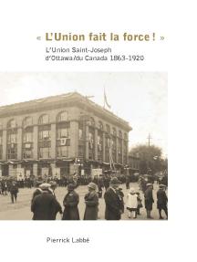 « L'Union fait la force! »: L'Union Saint-Joseph d'Ottawa/du Canada 1863-1920