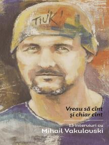 Vreau sa cînt și chiar cînt. 13 interviuri cu Mihail Vakulovski