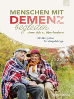 Menschen mit Demenz begleiten, ohne sich zu überfordern: Ein Ratgeber für Angehörige