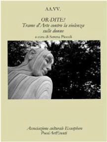 OR-DITE! Trame d'Arte contro la violenza sulle donne - Autori Vari - A Cura Di Serena Piccoli -