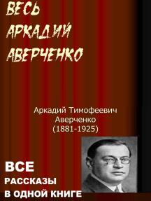 Весь Аркадий Аверченко. Все рассказы в одной книге.