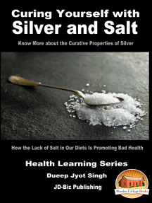 Curing Yourself with Silver and Salt: How the Lack of Salt in Our Diets Is Promoting Bad Health: Know More about the Curative Properties of Silver