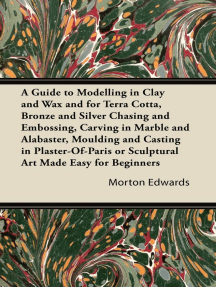A Guide to Modelling in Clay and Wax: And for Terra Cotta, Bronze and Silver Chasing and Embossing, Carving in Marble and Alabaster, Moulding and Casting in Plaster-Of-Paris or Sculptural Art Made Easy for Beginners