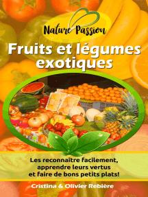 Fruits et légumes exotiques: Les reconnaître facilement, apprendre leurs vertus et faire de bons petits plats!
