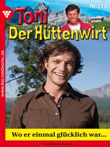 Toni der Hüttenwirt 112 – Heimatroman: Wo er einmal glücklich war…