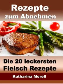 Rezepte zum Abnehmen - Die 20 leckersten Fleisch Rezepte mit Tipps zum Abnehmen: Fett verbrennen mit gesunder Ernährung