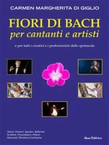 Fiori di Bach per cantanti e artisti. Manuale di floriterapia per gli artisti e i professionisti dello spettacolo
