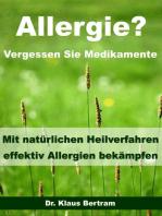 Allergie? Vergessen Sie Medikamente - Mit natürlichen Heilverfahren effektiv Allergien bekämpfen