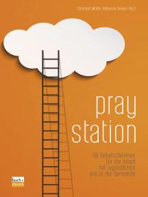 Praystation: 99 Gebetsstationen für die Arbeit mit Jugendlichen und in der Gemeinde