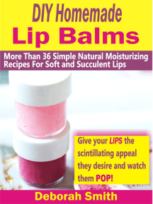 DIY Homemade Lip Balms: More Than 36 Simple Natural Moisturizing Recipes For Soft & Succulent Lips