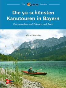 Die 50 schönsten Kanutouren in Bayern: Kanuwandern auf Flüssen und Seen