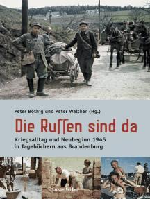 Die Russen sind da: Kriegsalltag und Neubeginn in Tagebüchern aus Brandenburg 1939-1949. Mit einem Essay von Alexander Gauland