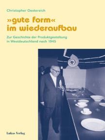 """""""Gute Form"""" im Wiederaufbau: Zur Geschichte der Produktgestaltung in Westdeutschland nach 1945"""