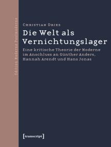 Die Welt als Vernichtungslager: Eine kritische Theorie der Moderne im Anschluss an Günther Anders, Hannah Arendt und Hans Jonas
