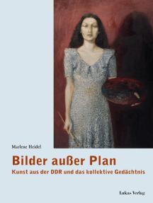 Bilder außer Plan: Kunst aus der DDR und das kollektive Gedächtnis