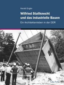 Wilfried Stallknecht und das industrielle Bauen: Ein Architektenleben in der DDR