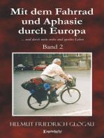 Mit dem Fahrrad und Aphasie durch Europa. Band 2: ... und durch mein erstes und zweites Leben