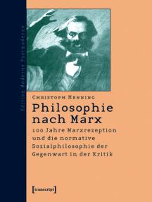 Philosophie nach Marx: 100 Jahre Marxrezeption und die normative Sozialphilosophie der Gegenwart in der Kritik