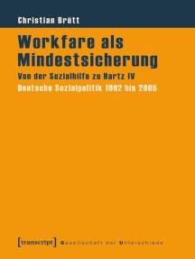 Workfare als Mindestsicherung: Von der Sozialhilfe zu Hartz IV. Deutsche Sozialpolitik 1962 bis 2005