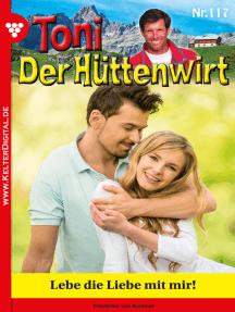 Toni der Hüttenwirt 117 – Heimatroman: Lebe die Liebe mit mir!