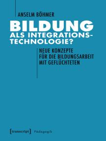 Bildung als Integrationstechnologie?: Neue Konzepte für die Bildungsarbeit mit Geflüchteten