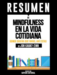 Mindfulness En La Vida Cotidiana: Donde Quiera Que Vayas, Ahí Estás (Wherever You Go, There You Are): Resumen completo del libro escrito por Jon Kabat-Zinn