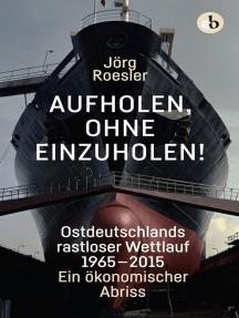 Aufholen, ohne einzuholen!: Ostdeutschlands rastloser Wettlauf 1965-2015. Ein ökonomischer Abriss