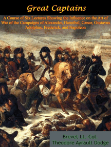 Great Captains: A Course of Six Lectures Showing the Influence on the Art of War: of the Campaigns of Alexander, Hannibal, Cæsar, Gustavus Adolphus, Frederick, and Napoleon