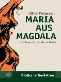 Maria aus Magdala: Die Jüngerin, die Jesus liebte