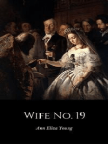 Wife No. 19: The Story of a Life in Bondage, Being a Complete Exposé of Mormonism, and Revealing the Sorrows, Sacrifices and Sufferings of Women in Polygamy (Illustrated)