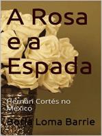 A Rosa e a Espada. Hernán Cortés no México.