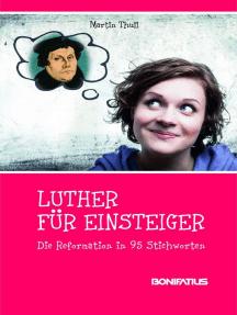 Luther für Einsteiger: Die Reformation in 95 Stichworten