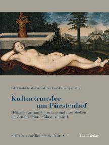 Kulturtransfer am Fürstenhof: Höfische Austauschprozesse und ihre Medien im Zeitalter Kaiser Maximilians I.