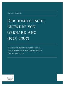 Der homiletische Entwurf von Gerhard Aho (1923-1987): Studie zur Rekonstruktion eines nordamerikanischen lutherischen Predigtkonzepts